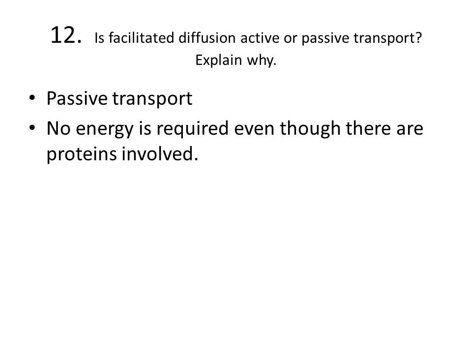 12. Is facilitated diffusion active or passive transport Explain why.