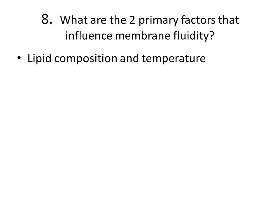 8. What are the 2 primary factors that influence membrane fluidity