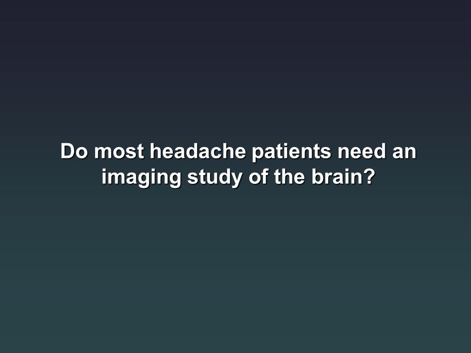Do most headache patients need an imaging study of the brain