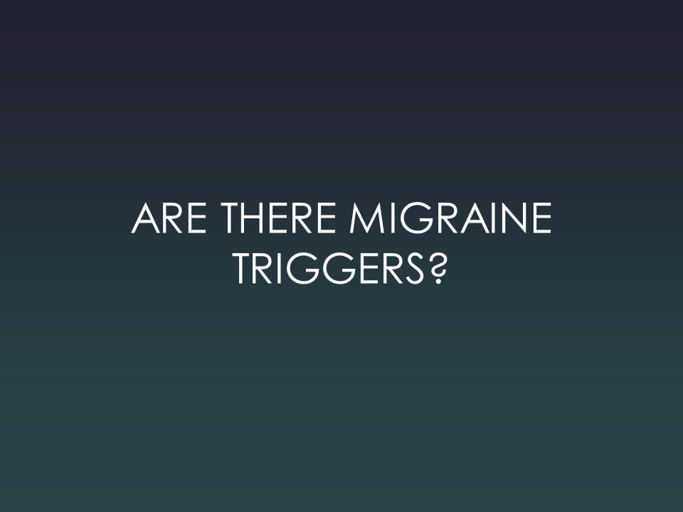 ARE THERE MIGRAINE TRIGGERS