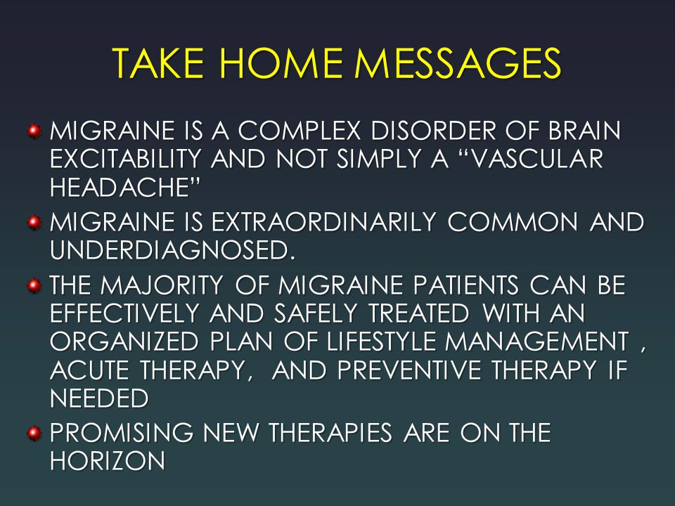 TAKE HOME MESSAGES MIGRAINE IS A COMPLEX DISORDER OF BRAIN EXCITABILITY AND NOT SIMPLY A VASCULAR HEADACHE