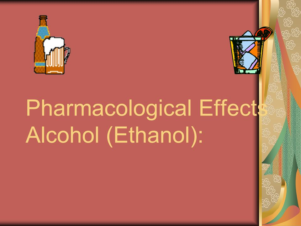 Pharmacological Effects Alcohol (Ethanol):