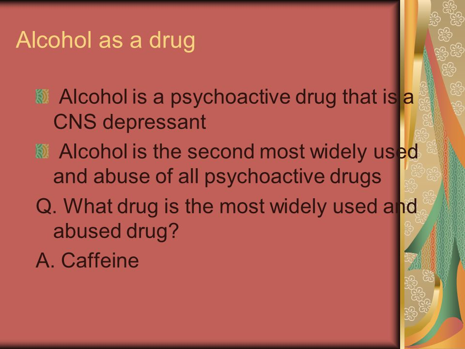 Alcohol as a drug Alcohol is a psychoactive drug that is a CNS depressant.