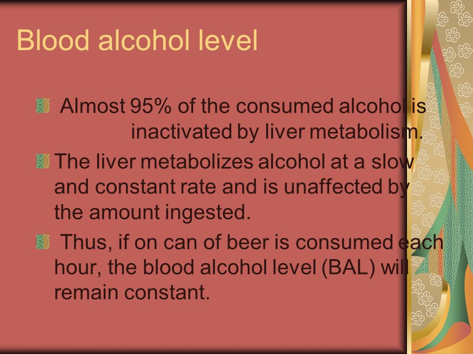 Blood alcohol level Almost 95% of the consumed alcohol is inactivated by liver metabolism.