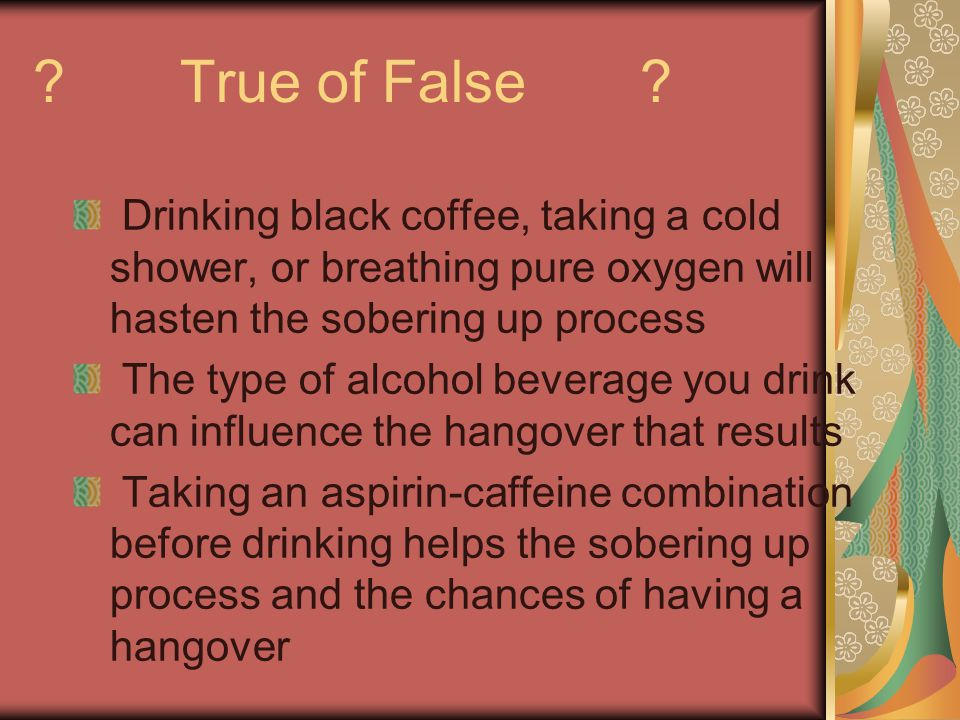 True of False Drinking black coffee, taking a cold shower, or breathing pure oxygen will hasten the sobering up process.