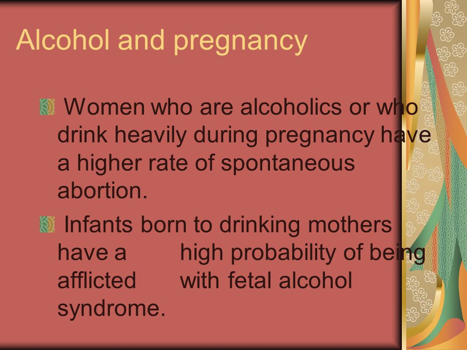 Alcohol and pregnancy Women who are alcoholics or who drink heavily during pregnancy have a higher rate of spontaneous abortion.