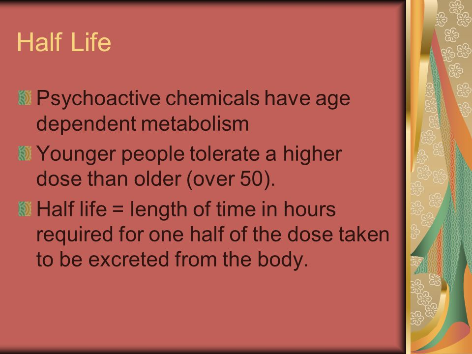Half Life Psychoactive chemicals have age dependent metabolism