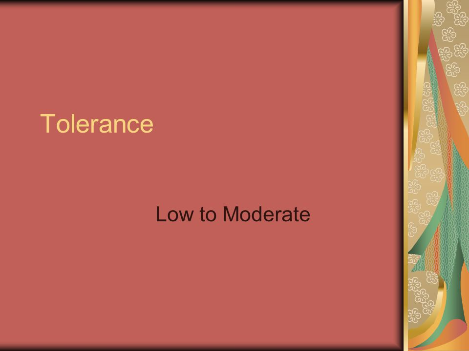 Tolerance Low to Moderate