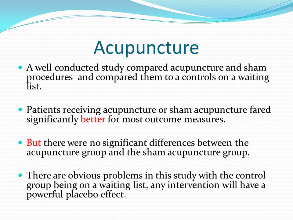 Acupuncture A well conducted study compared acupuncture and sham procedures and compared them to a controls on a waiting list.