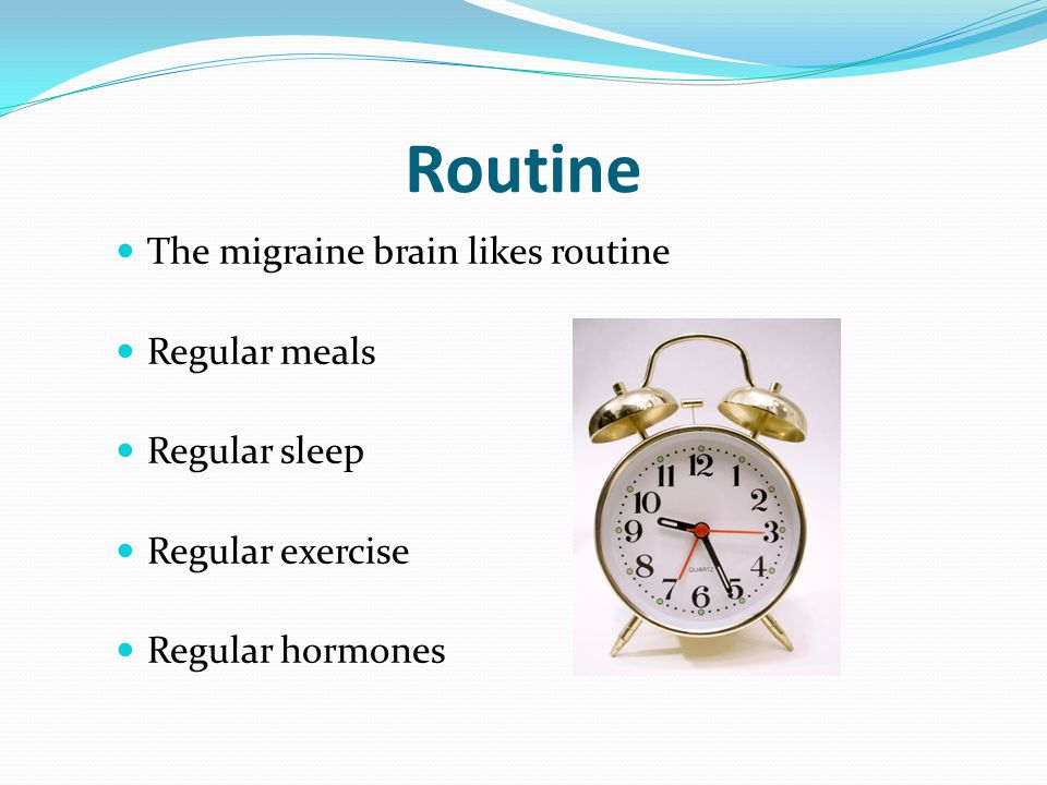 Routine The migraine brain likes routine Regular meals Regular sleep