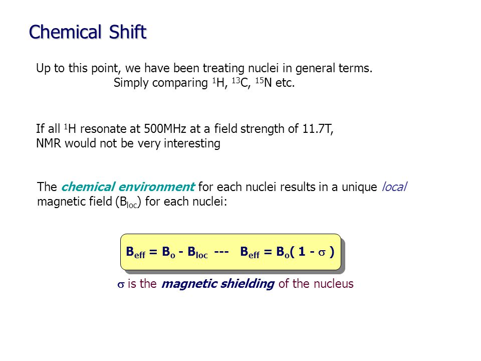 Chemical Shift Up to this point, we have been treating nuclei in general terms. Simply comparing 1H, 13C, 15N etc.
