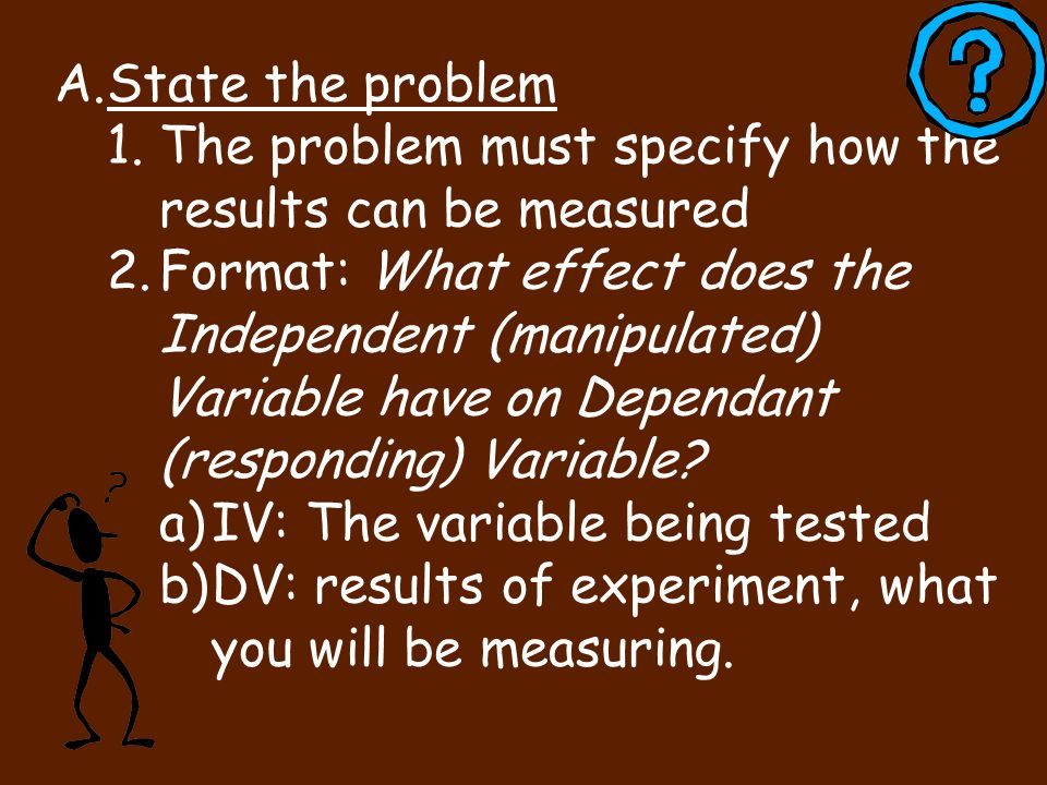 State the problem The problem must specify how the results can be measured.