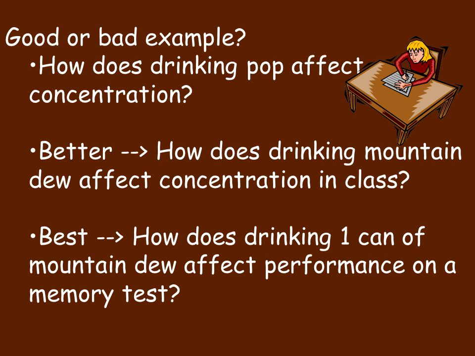 Good or bad example How does drinking pop affect concentration Better --> How does drinking mountain dew affect concentration in class
