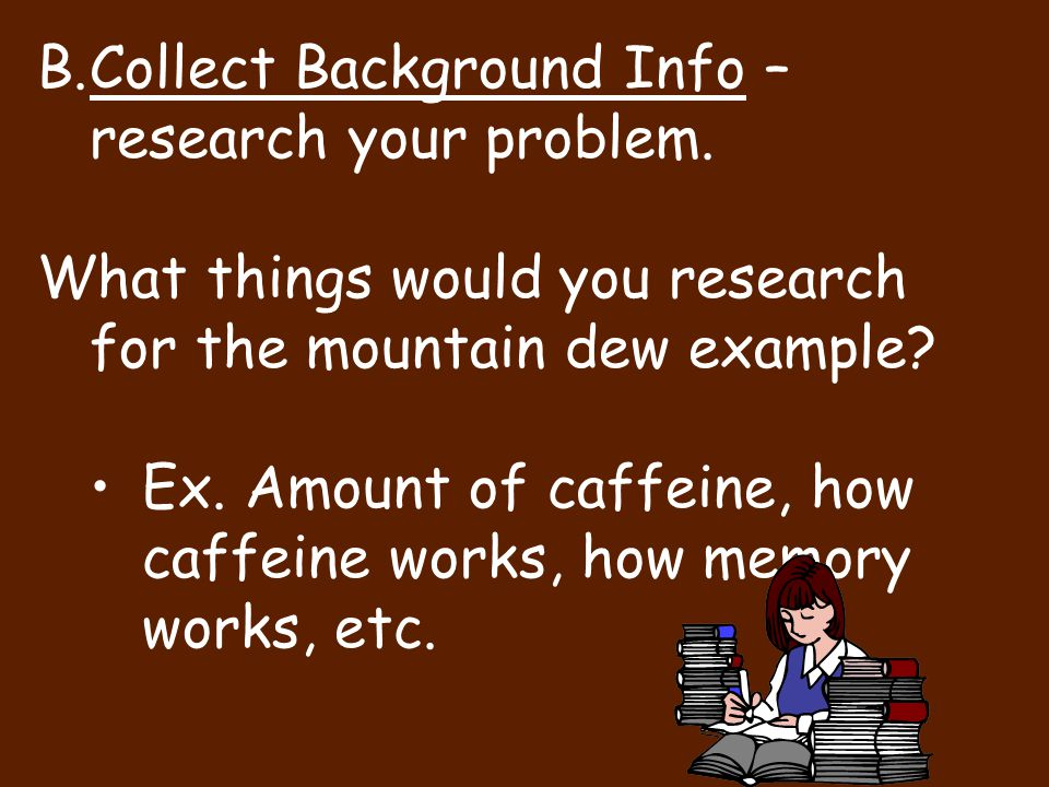 Collect Background Info – research your problem.
