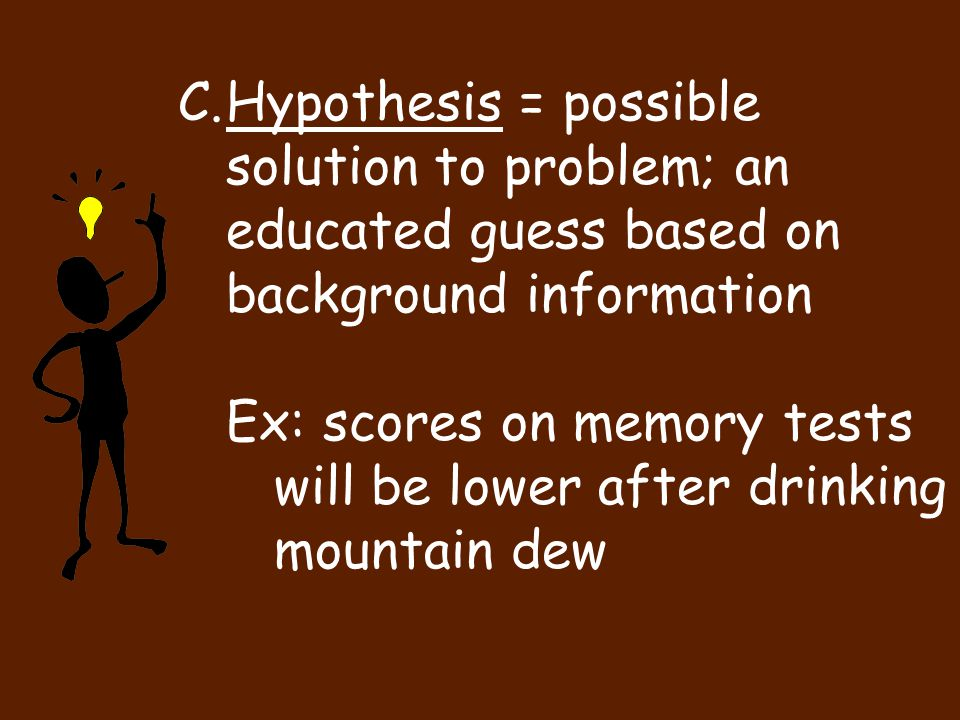 Hypothesis = possible solution to problem; an educated guess based on background information