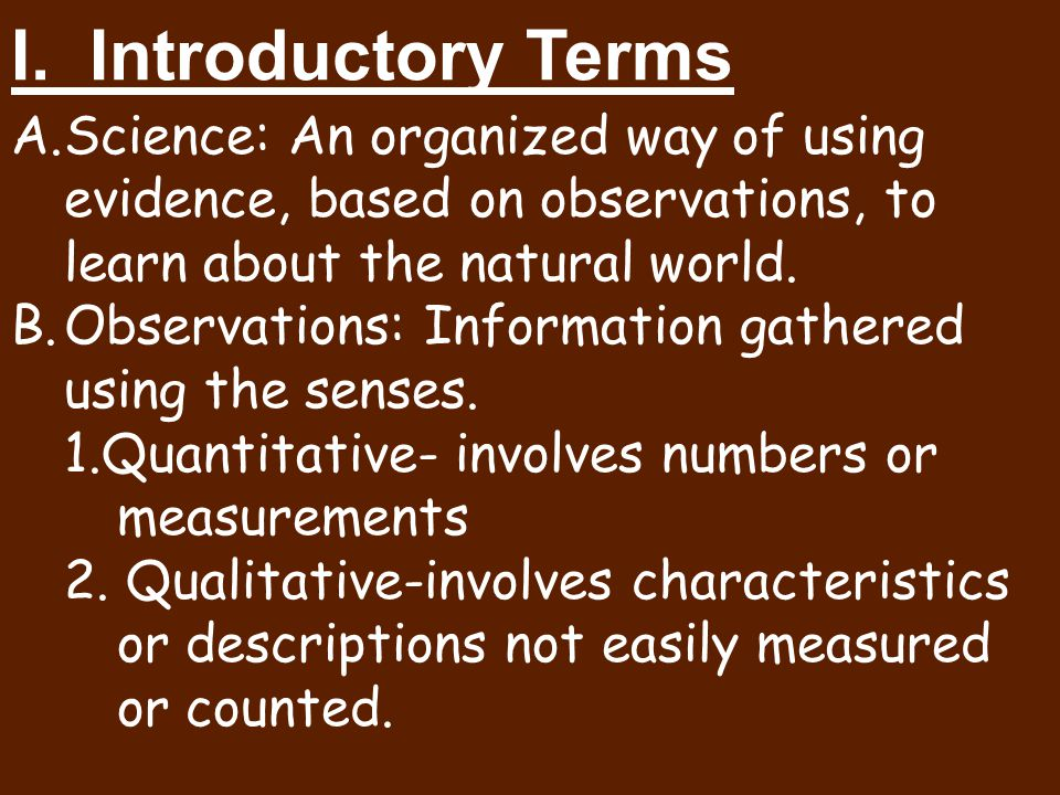 I. Introductory Terms Science: An organized way of using evidence, based on observations, to learn about the natural world.