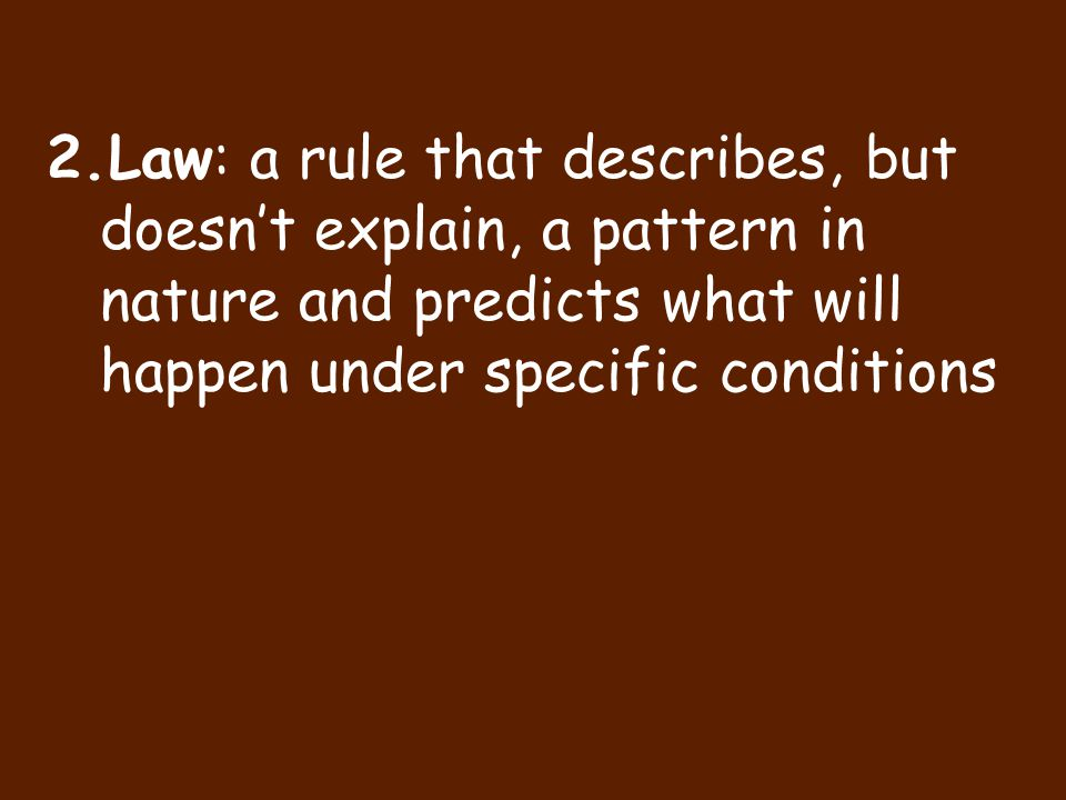 Law: a rule that describes, but doesn't explain, a pattern in nature and predicts what will happen under specific conditions