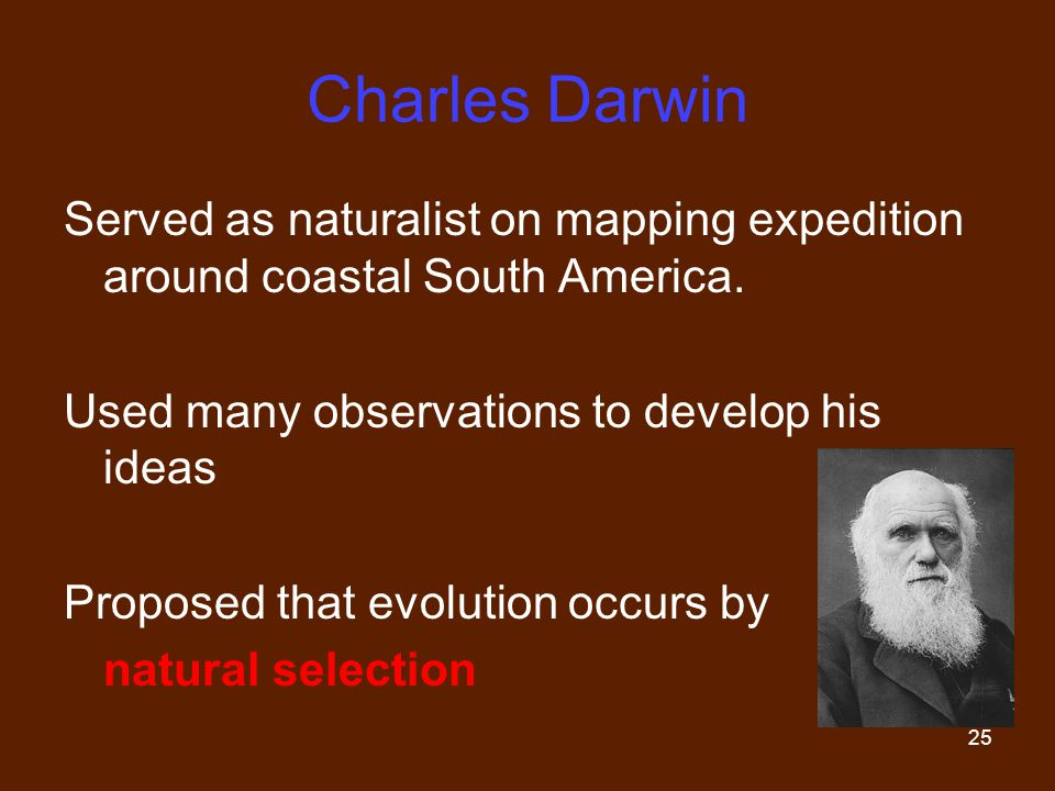 Charles Darwin Served as naturalist on mapping expedition around coastal South America. Used many observations to develop his ideas.