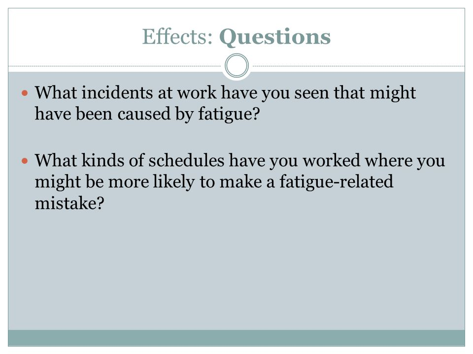 Effects: Questions What incidents at work have you seen that might have been caused by fatigue
