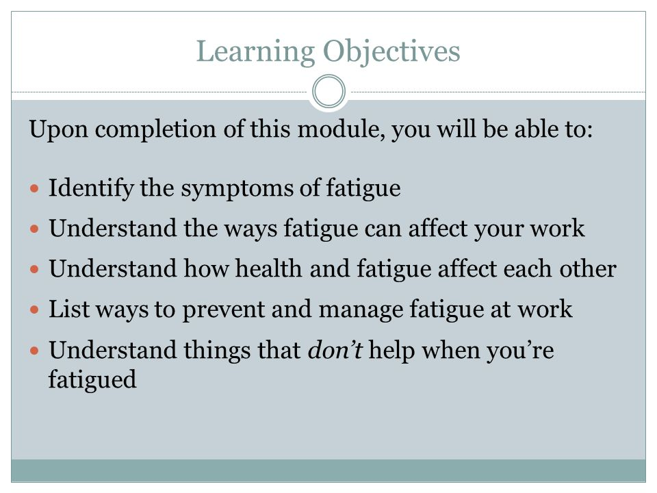 Learning Objectives Upon completion of this module, you will be able to: Identify the symptoms of fatigue.
