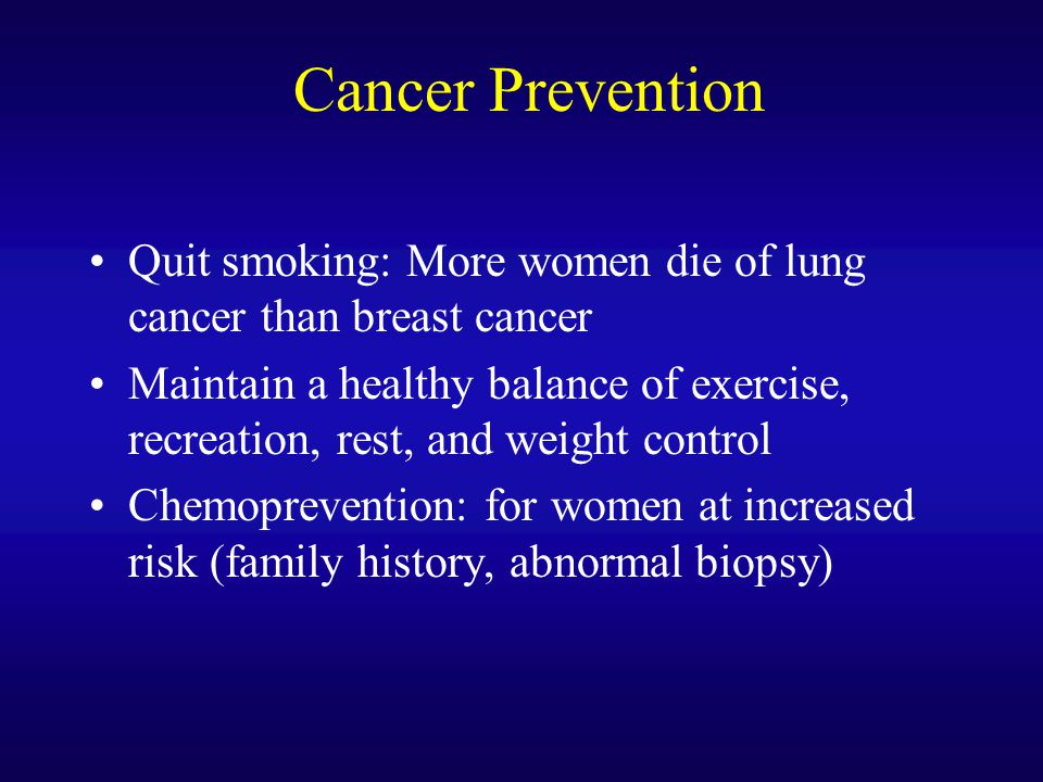 Cancer Prevention Quit smoking: More women die of lung cancer than breast cancer.