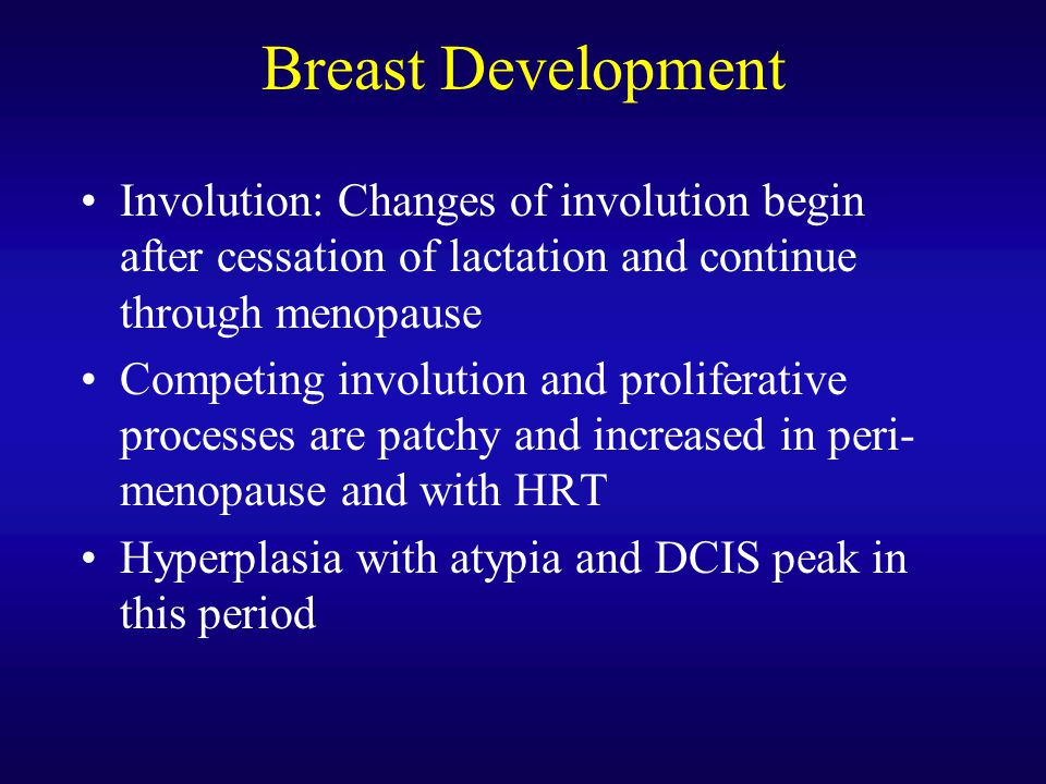 Breast Development Involution: Changes of involution begin after cessation of lactation and continue through menopause.