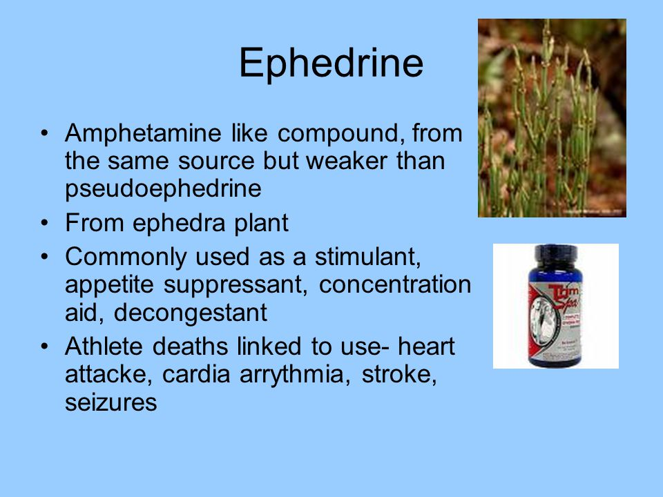 Ephedrine Amphetamine like compound, from the same source but weaker than pseudoephedrine. From ephedra plant.