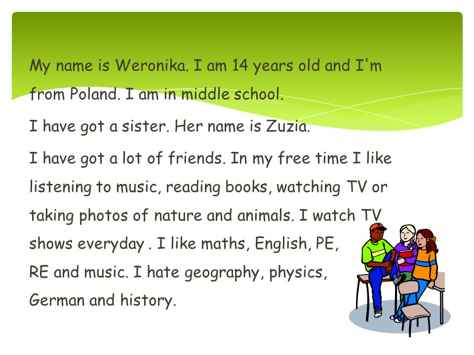 My name is Weronika. I am 14 years old and I m from Poland