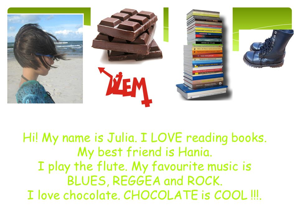 Hi. My name is Julia. I LOVE reading books. My best friend is Hania