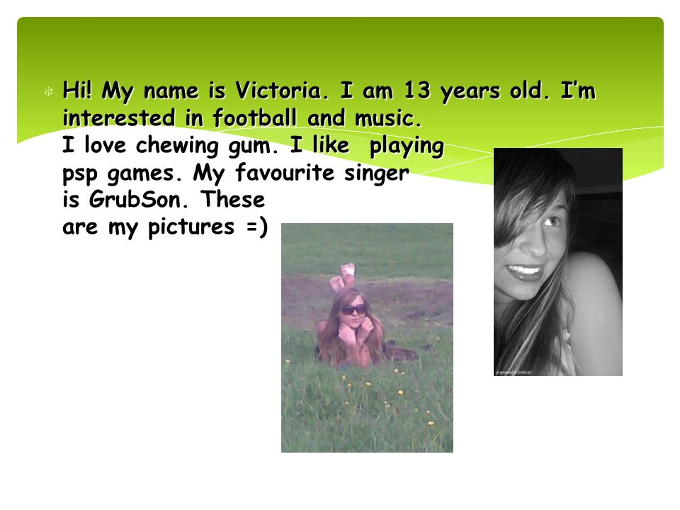Hi. My name is Victoria. I am 13 years old