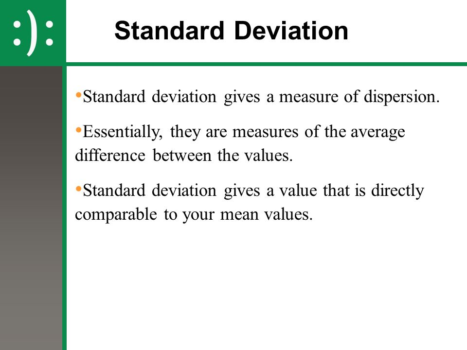 Standard Deviation Standard deviation gives a measure of dispersion.