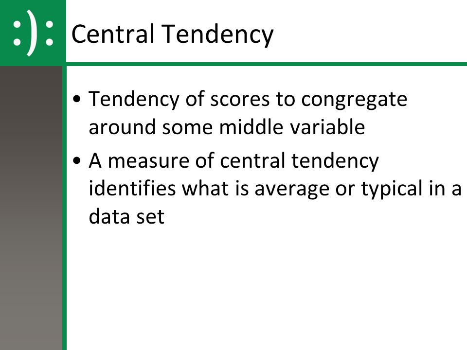 Central Tendency Tendency of scores to congregate around some middle variable.