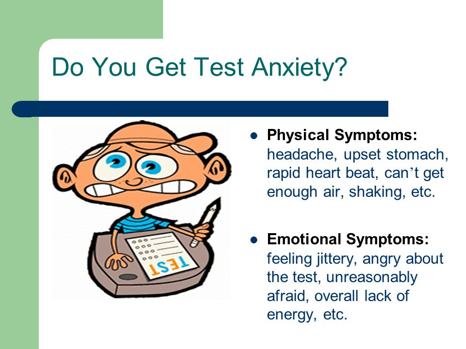 Do You Get Test Anxiety Physical Symptoms: headache, upset stomach, rapid heart beat, can't get enough air, shaking, etc.