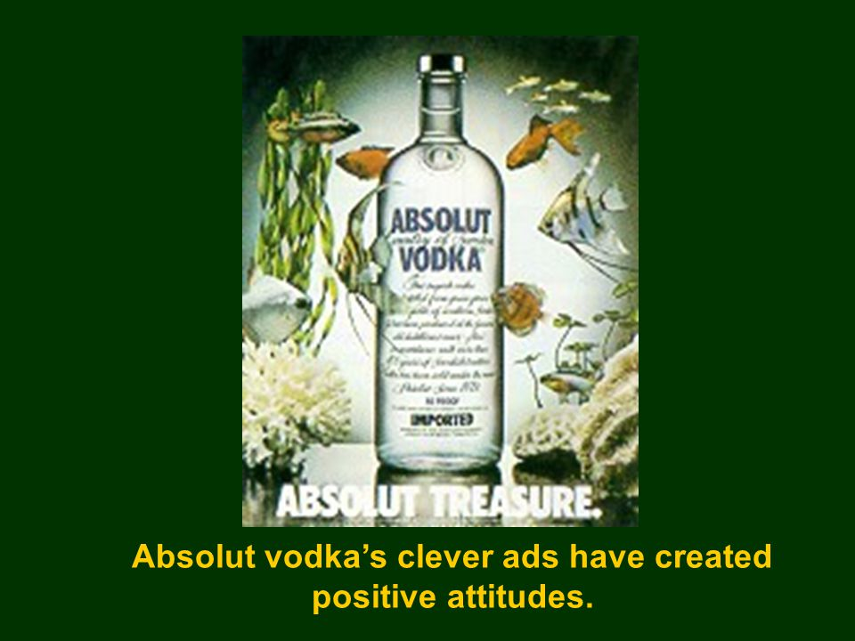 Absolut vodka's clever ads have created positive attitudes.