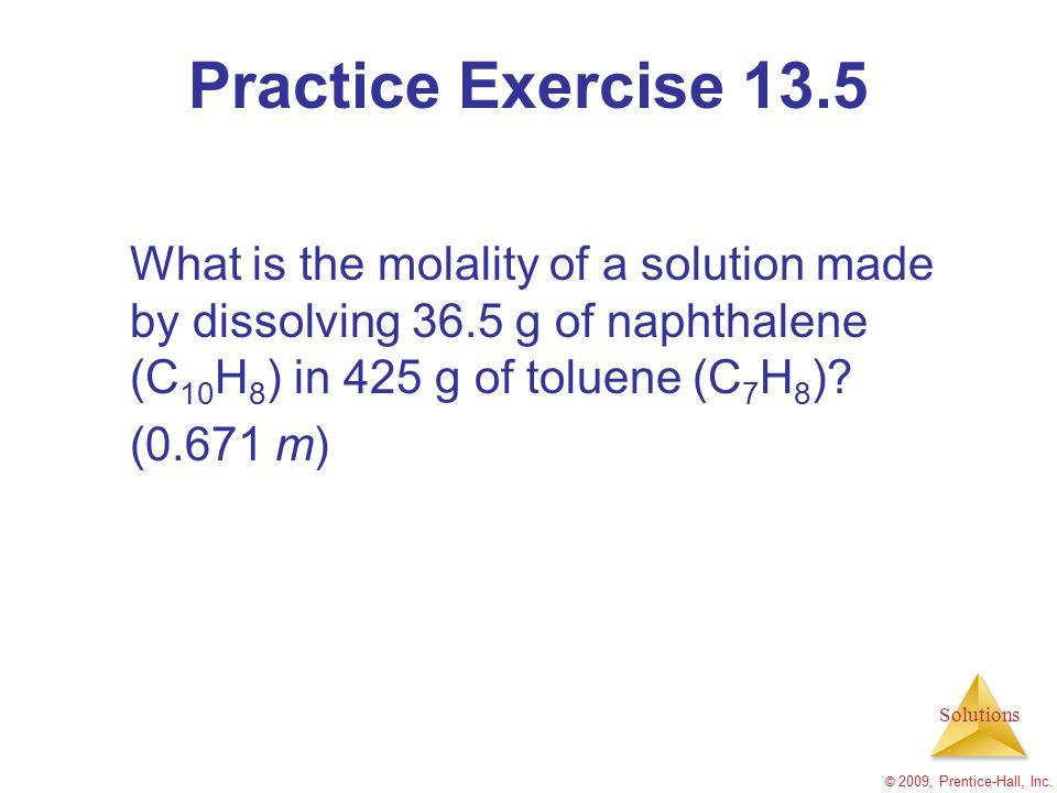 Practice Exercise 13.5 What is the molality of a solution made by dissolving 36.5 g of naphthalene (C10H8) in 425 g of toluene (C7H8)