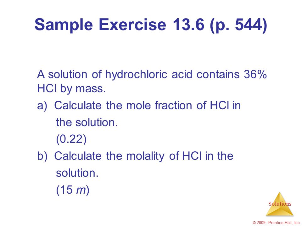 Sample Exercise 13.6 (p. 544) A solution of hydrochloric acid contains 36% HCl by mass. a) Calculate the mole fraction of HCl in.