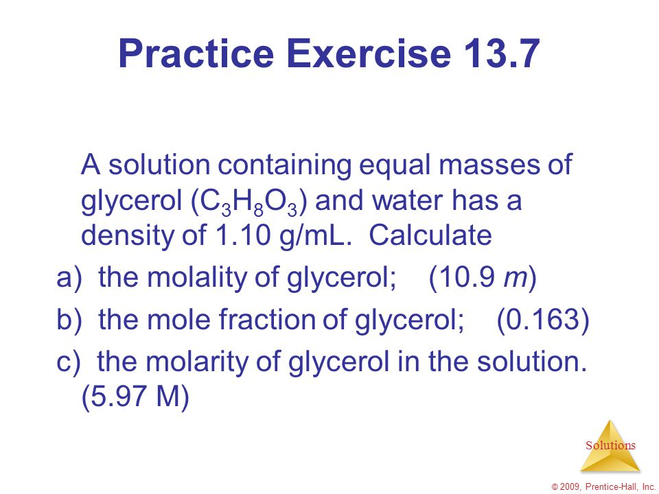 Practice Exercise 13.7 A solution containing equal masses of glycerol (C3H8O3) and water has a density of 1.10 g/mL. Calculate.
