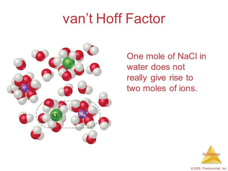van't Hoff Factor One mole of NaCl in water does not really give rise to two moles of ions.