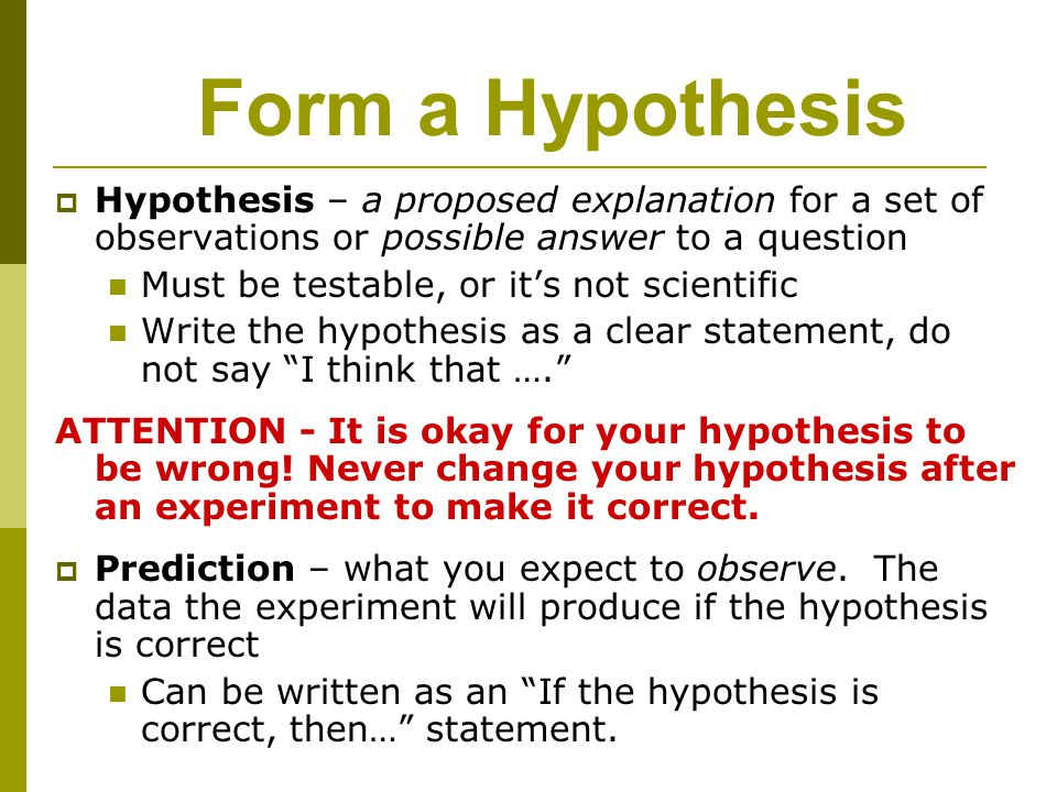 Form a Hypothesis Hypothesis – a proposed explanation for a set of observations or possible answer to a question.