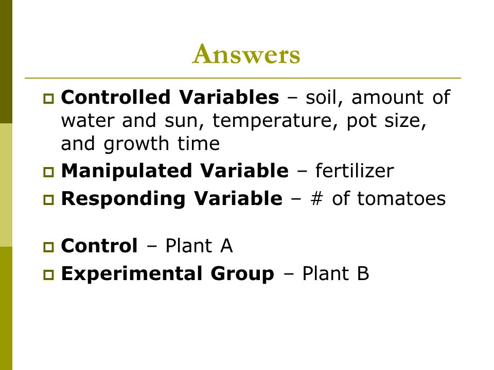 Answers Controlled Variables – soil, amount of water and sun, temperature, pot size, and growth time.