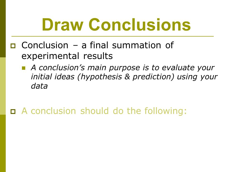 Draw Conclusions Conclusion – a final summation of experimental results.