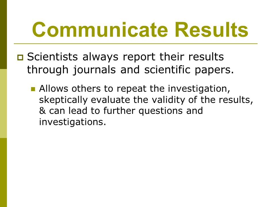 Communicate Results Scientists always report their results through journals and scientific papers.