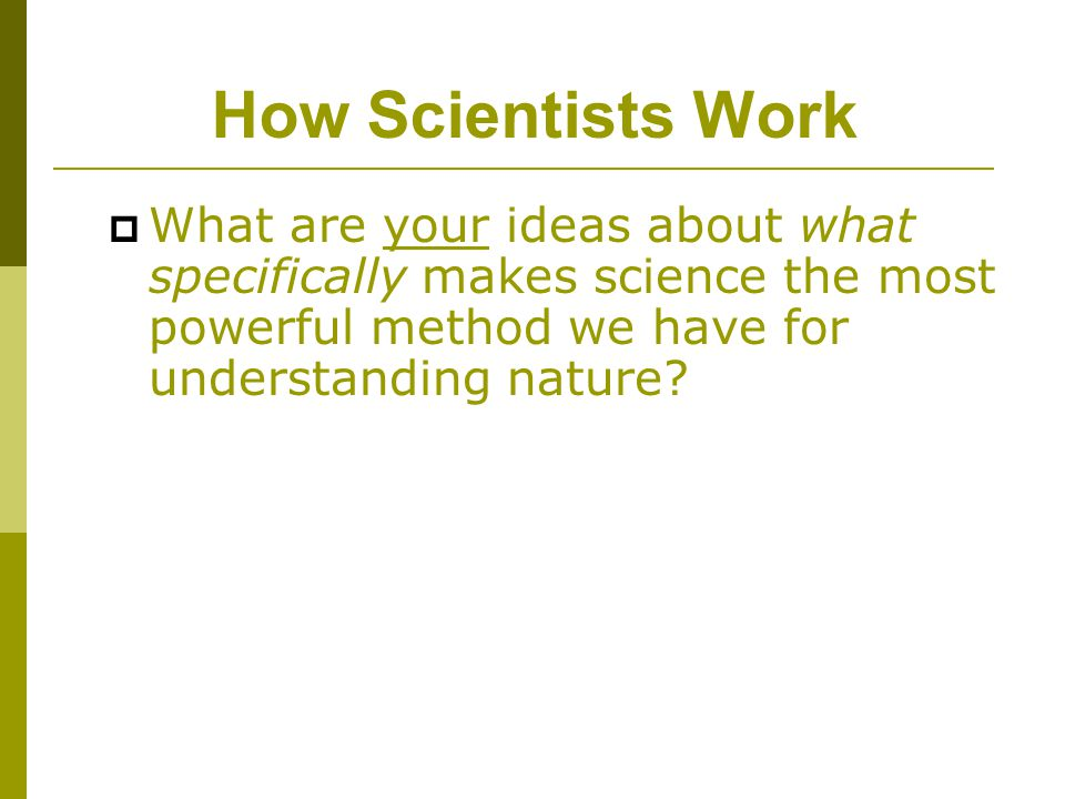 How Scientists Work What are your ideas about what specifically makes science the most powerful method we have for understanding nature
