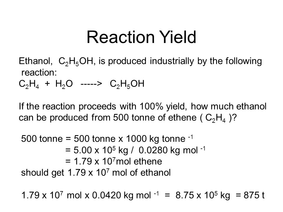 Reaction Yield Ethanol, C2H5OH, is produced industrially by the following. reaction: C2H4 + H2O -----> C2H5OH.