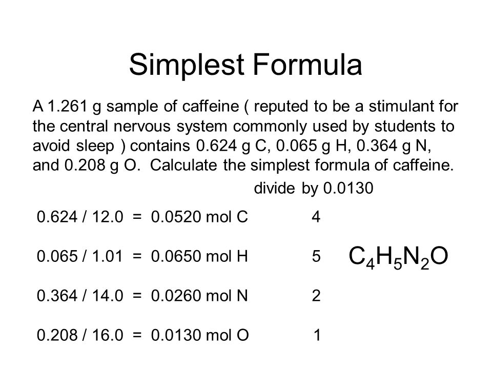 Simplest Formula A 1.261 g sample of caffeine ( reputed to be a stimulant for. the central nervous system commonly used by students to.