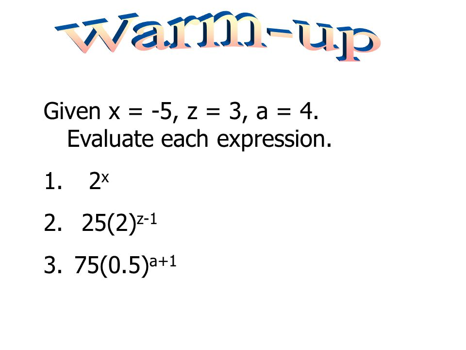 Warm-up Given x = -5, z = 3, a = 4. Evaluate each expression. 2x 25(2)z-1 75(0.5)a+1