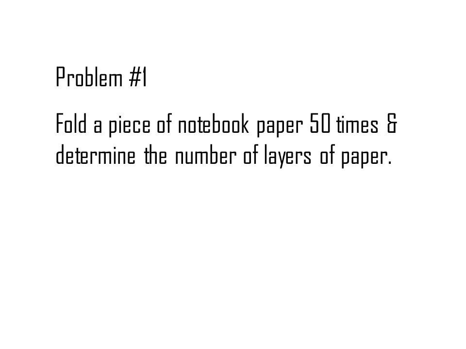Problem #1 Fold a piece of notebook paper 50 times & determine the number of layers of paper.