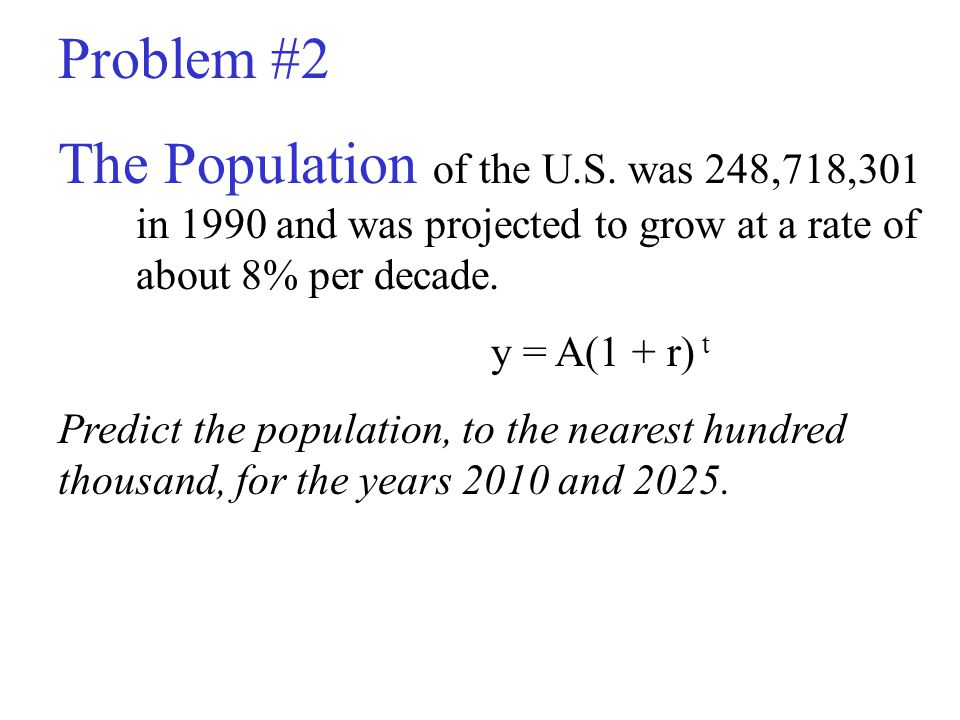 Problem #2 The Population of the U.S. was 248,718,301 in 1990 and was projected to grow at a rate of about 8% per decade.