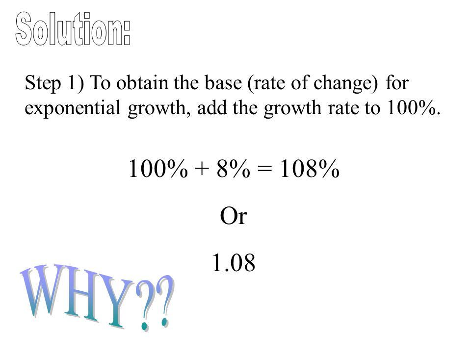 Solution: Step 1) To obtain the base (rate of change) for exponential growth, add the growth rate to 100%.