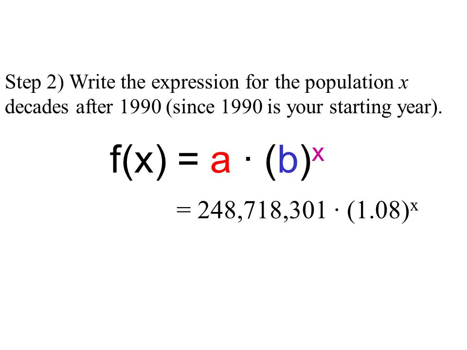 Step 2) Write the expression for the population x decades after 1990 (since 1990 is your starting year).